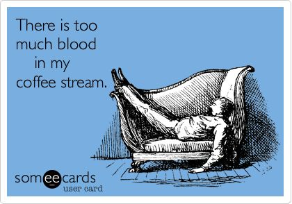 Too much blood in coffee stream - lifewithlorelai.com