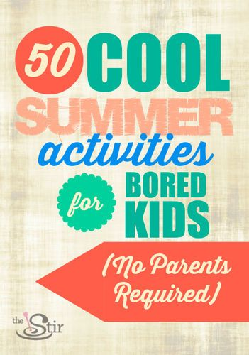 50 Cool Summer Activities for Bored Kids - No Parents Required - The Stir