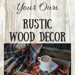 Rustic Woodwork Decor – How To Make Your Own